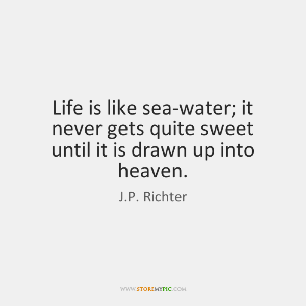 Life is like sea-water; it never gets quite sweet until it is ...