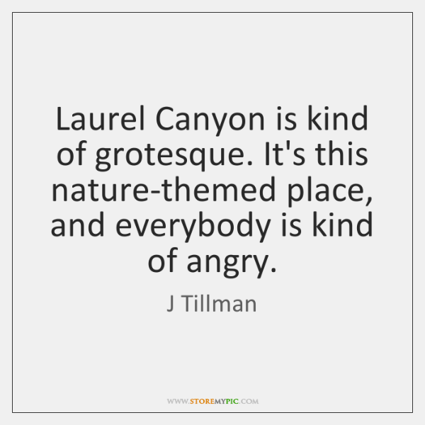 Laurel Canyon is kind of grotesque. It's this nature-themed place, and everybody ...
