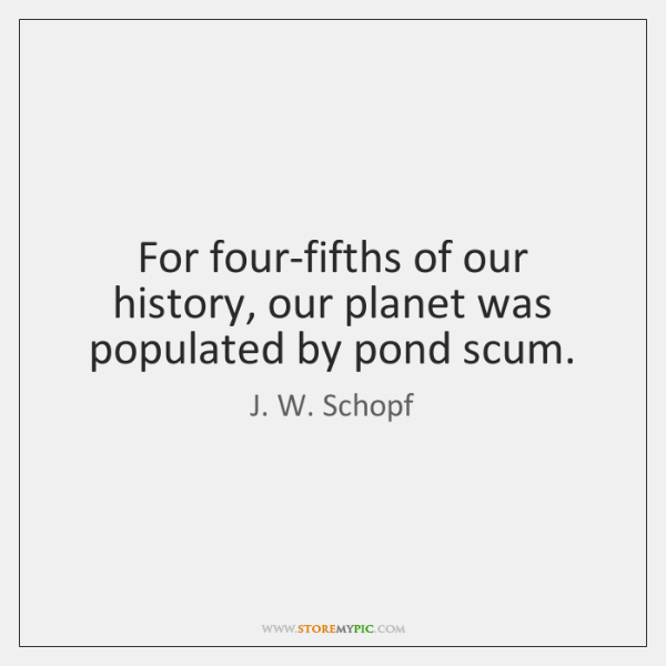 For four-fifths of our history, our planet was populated by pond scum.