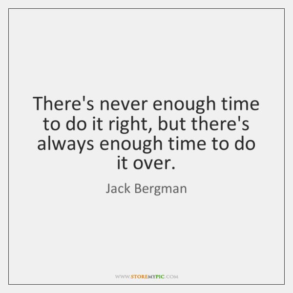There's never enough time to do it right, but there's always enough ...
