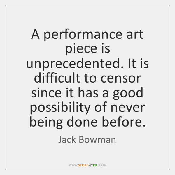 A performance art piece is unprecedented. It is difficult to censor since ...