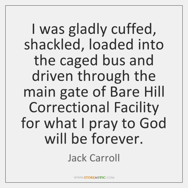 I was gladly cuffed, shackled, loaded into the caged bus and driven ...