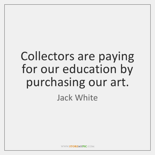 Collectors are paying for our education by purchasing our art.