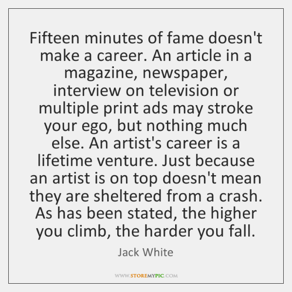 Fifteen minutes of fame doesn't make a career. An article in a ...