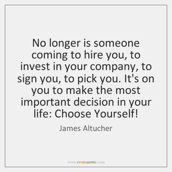 No longer is someone coming to hire you, to invest in your ...