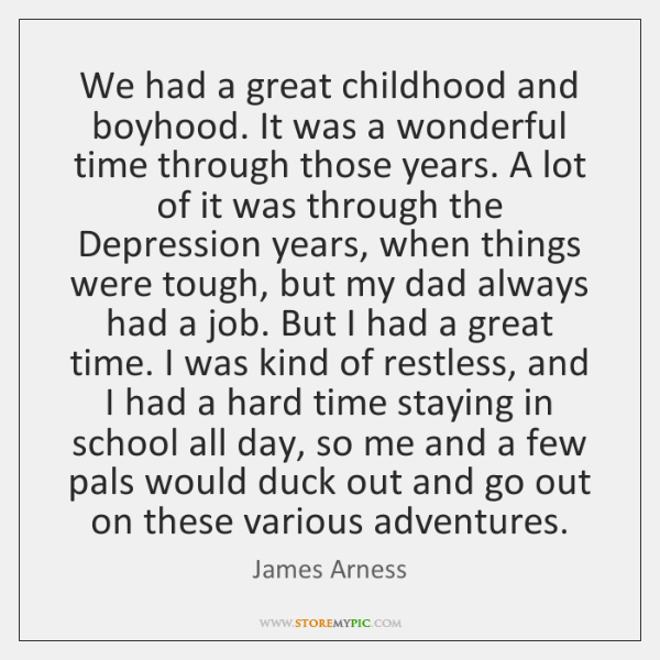 We had a great childhood and boyhood. It was a wonderful time ...