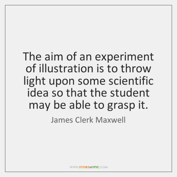 The aim of an experiment of illustration is to throw light upon ...