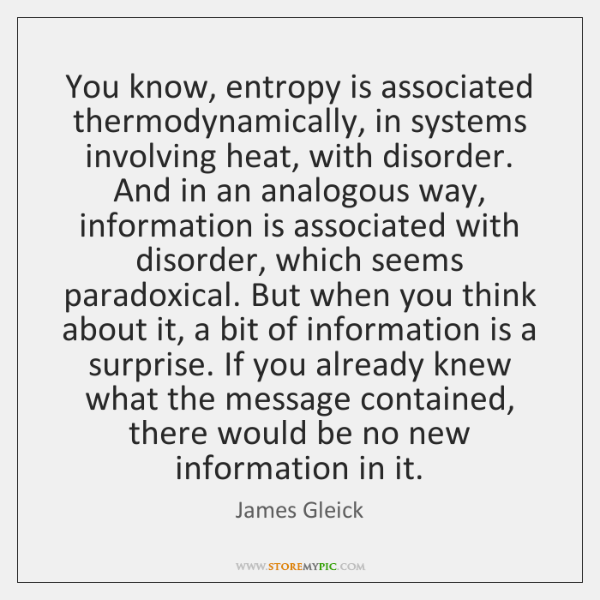 You know, entropy is associated thermodynamically, in systems involving heat, with disorder. ...