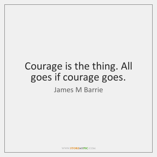 Courage is the thing. All goes if courage goes.