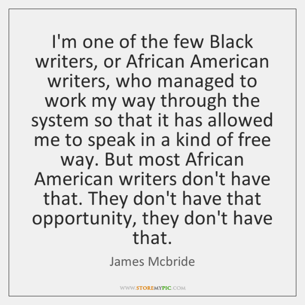 I'm one of the few Black writers, or African American writers, who ...