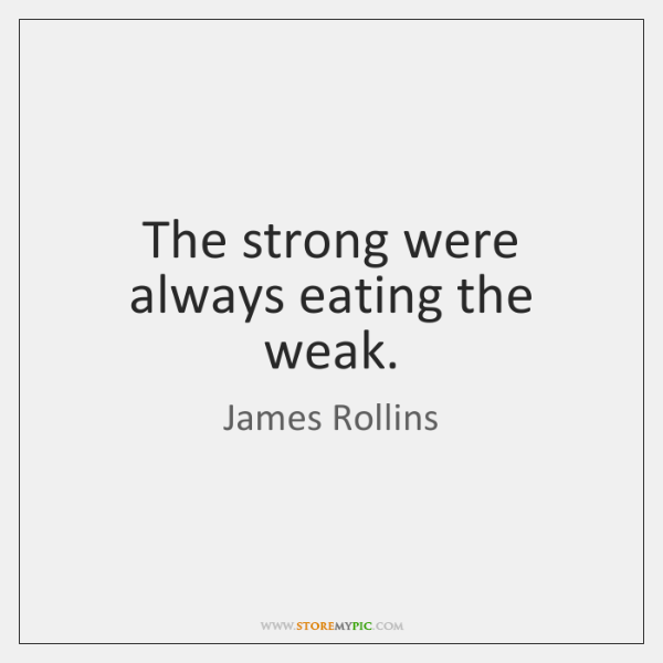 The strong were always eating the weak.