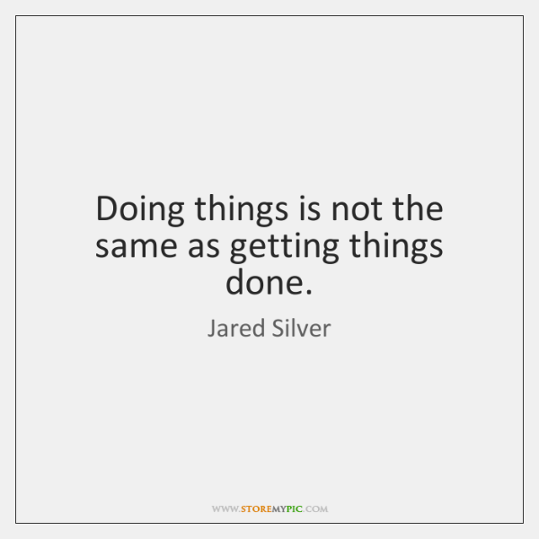 Doing things is not the same as getting things done.