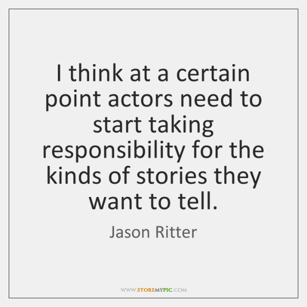 I think at a certain point actors need to start taking responsibility ...