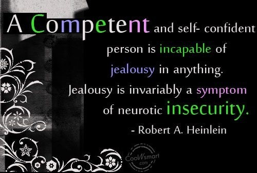 A competent and self confident person is incapable of jealousy in anything jealousy i