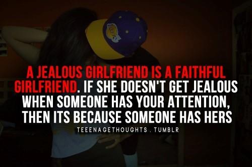 A jealous girlfriend is a faithful girlfriend if she doesnt get jealous when someone