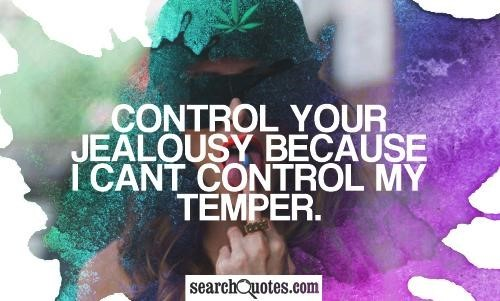 Control your jealousy because i cant control my temper