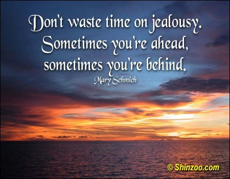 Dont waste time on jealousy sometimes youre ahead sometimes youre behind mary schmich