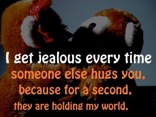 I get jealous every time someone else hugs you because for a second they are holding