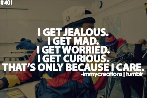 I get jealous i get mad i get worried i get curious thats only because i care
