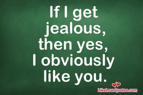 If i get jealous then yes i obviously like you