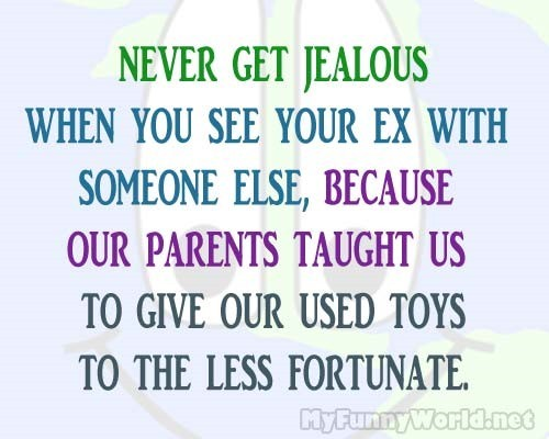 Never get jealous when you see your ex with someone elsebecause our parents taught us