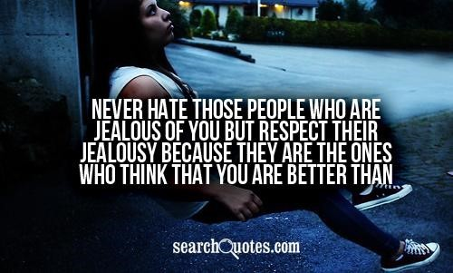Never hate those people who are jealous of you but respect their jealousy because the