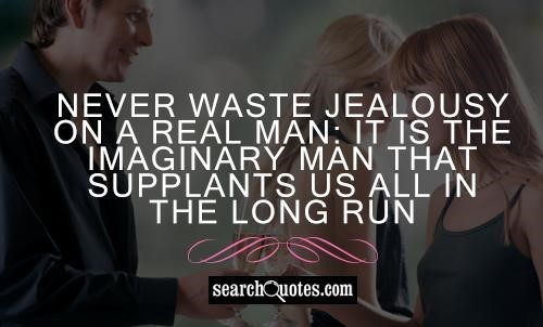 Never waste jealousy on a real man it is the imaginary man that supplants us all in t