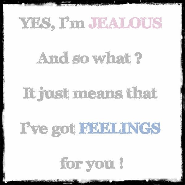 Yes im jealous and so what it just means that ive got feelins for you