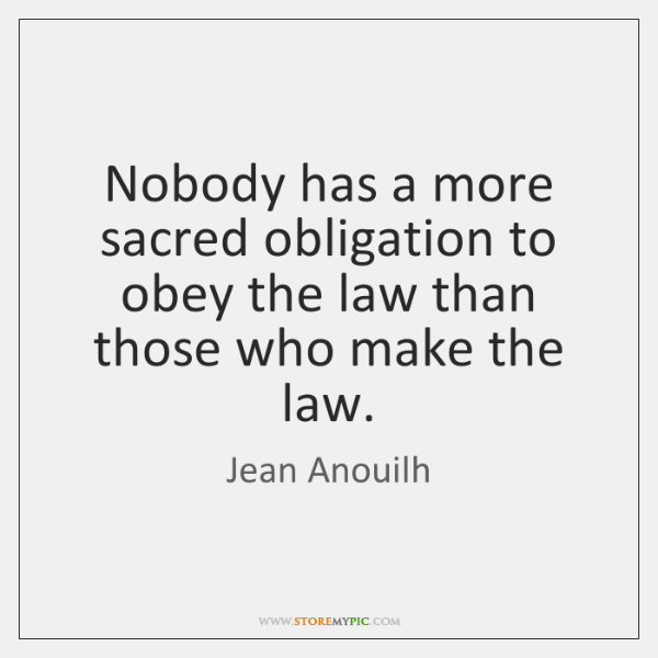 Nobody has a more sacred obligation to obey the law than those ...