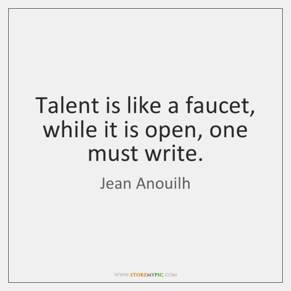 Talent is like a faucet, while it is open, one must write.