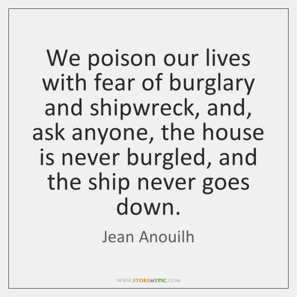 We poison our lives with fear of burglary and shipwreck, and, ask ...