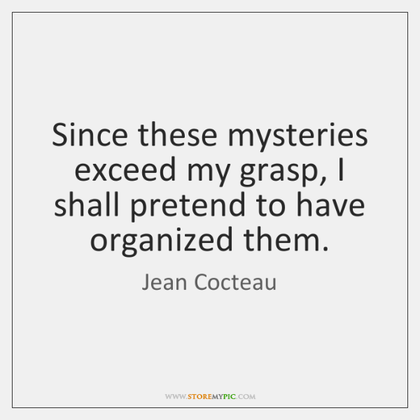 Since these mysteries exceed my grasp, I shall pretend to have organized ...