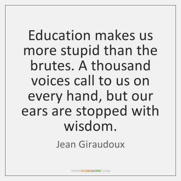 Education makes us more stupid than the brutes. A thousand voices call ...