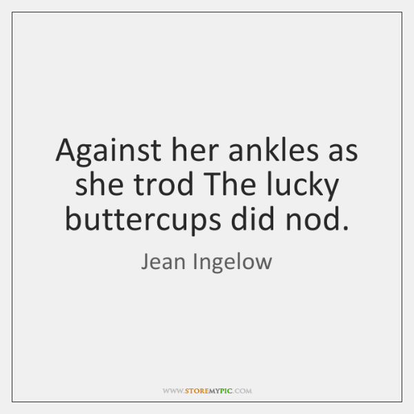 Against her ankles as she trod The lucky buttercups did nod.