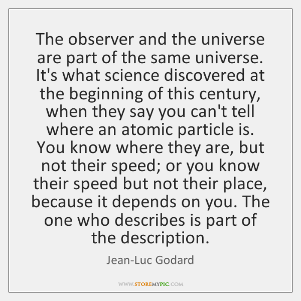 The observer and the universe are part of the same universe. It's ...