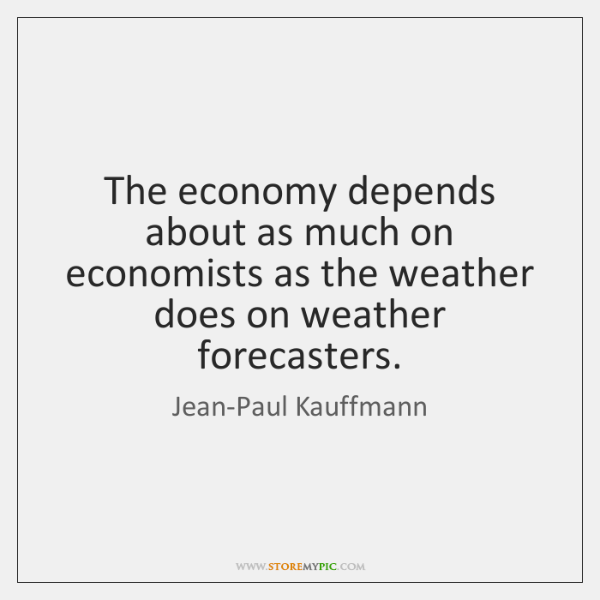 The economy depends about as much on economists as the weather does ...