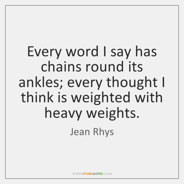 Every word I say has chains round its ankles; every thought I ...