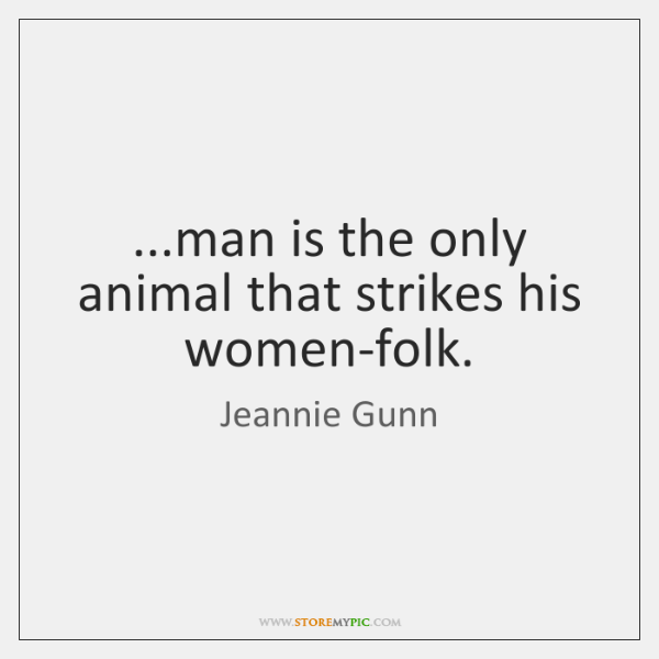 ...man is the only animal that strikes his women-folk.
