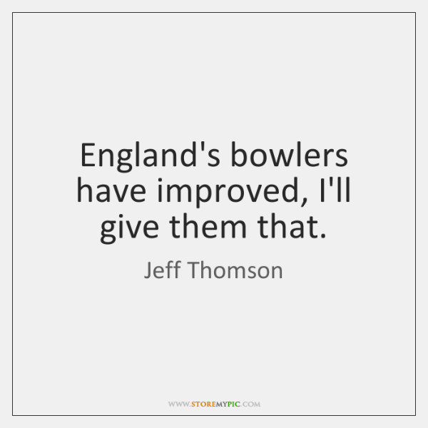 England's bowlers have improved, I'll give them that.