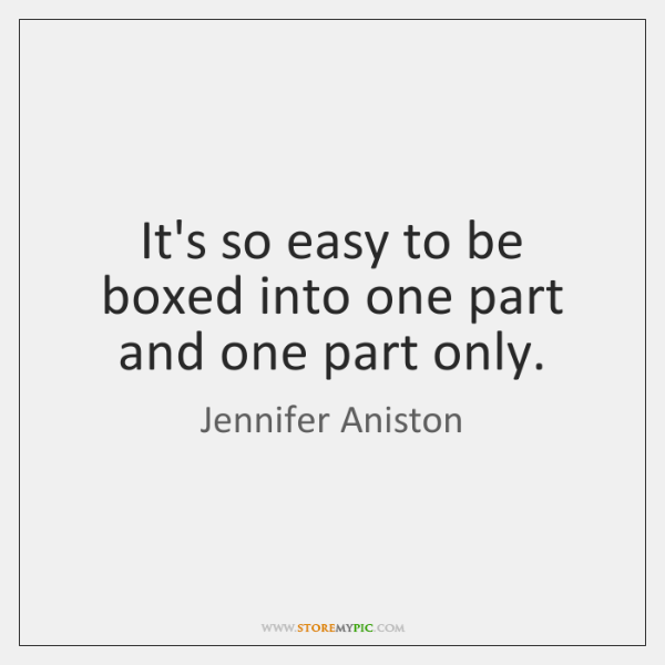 It's so easy to be boxed into one part and one part ...