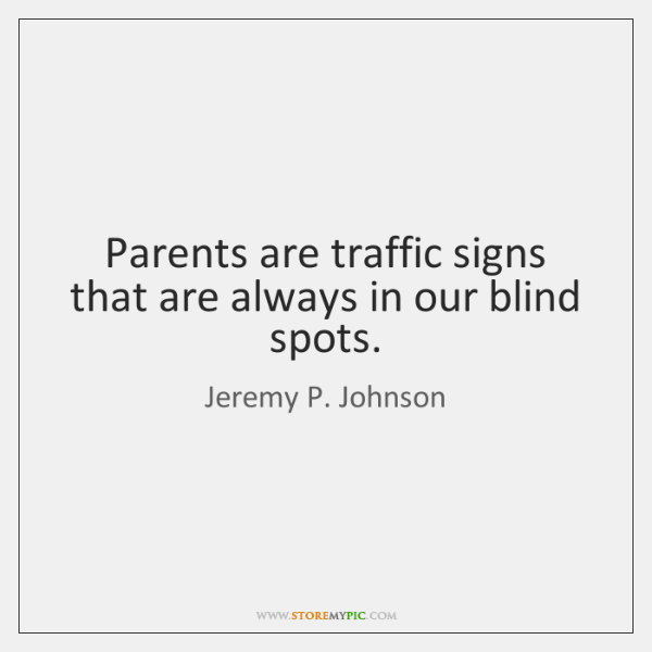 Parents are traffic signs that are always in our blind spots.