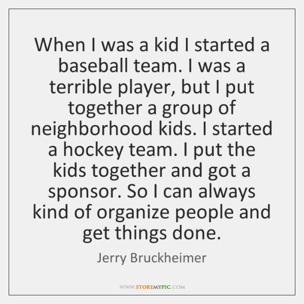 When I was a kid I started a baseball team. I was ...