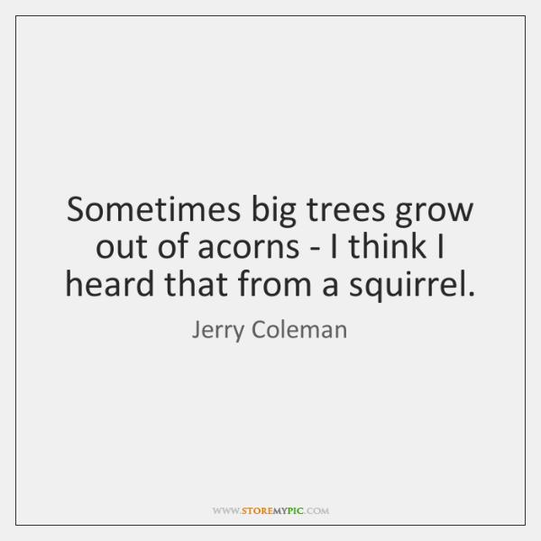 Sometimes big trees grow out of acorns - I think I heard ...