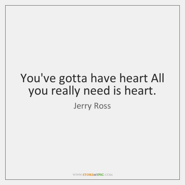 You've gotta have heart All you really need is heart.