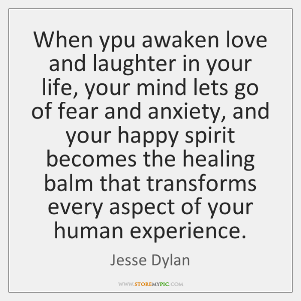 When ypu awaken love and laughter in your life, your mind lets ...