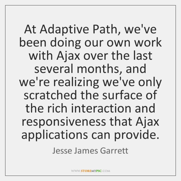 At Adaptive Path, we've been doing our own work with Ajax over ...