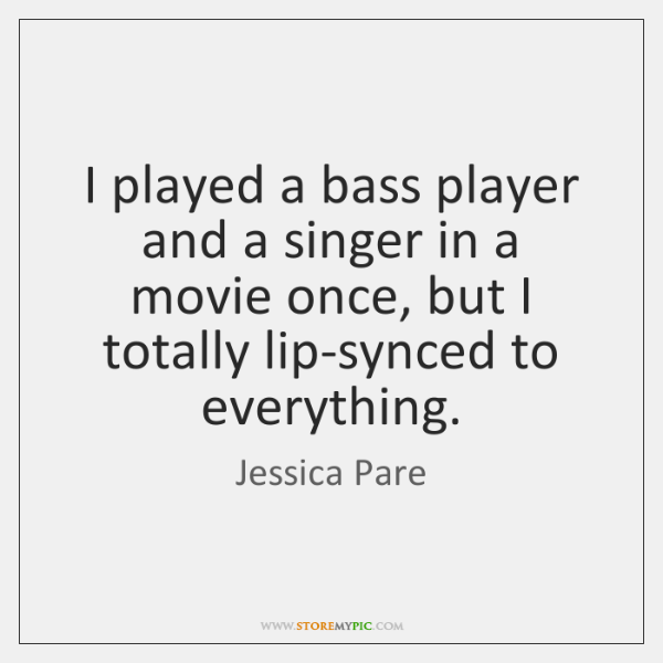 I played a bass player and a singer in a movie once, ...