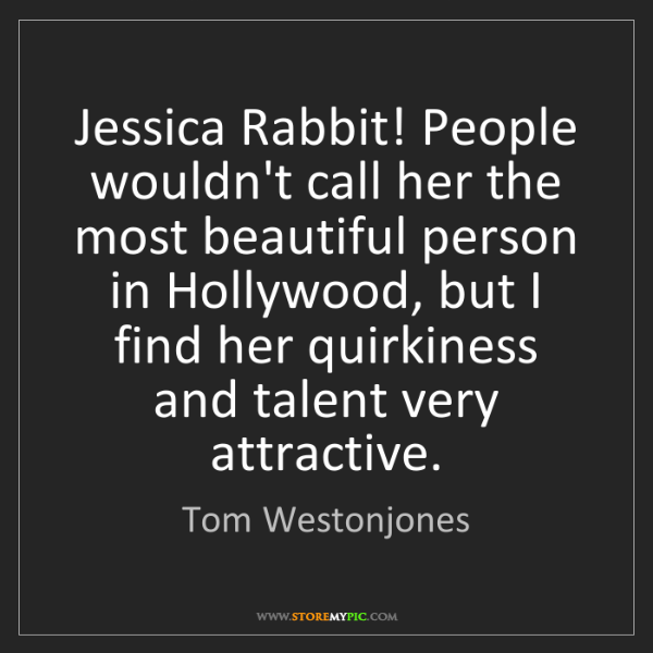 Tom Westonjones: Jessica Rabbit! People wouldn't call her the most beautiful...