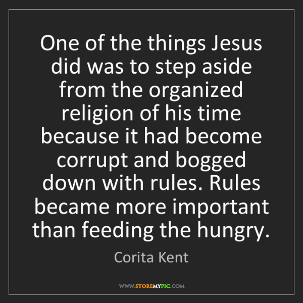 Corita Kent: One of the things Jesus did was to step aside from the...