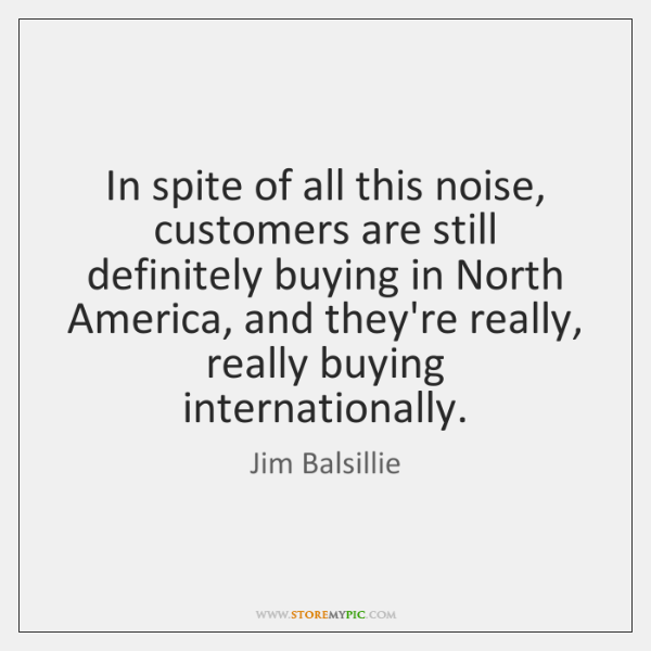 In spite of all this noise, customers are still definitely buying in ...